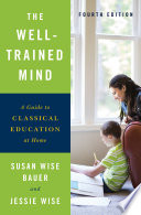 """The Well-Trained Mind: A Guide to Classical Education at Home (Fourth Edition)"" by Susan Wise Bauer, Jessie Wise"