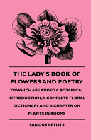 The Lady's Book of Flowers and Poetry - To Which Are Added a Botanical Introduction, a Complete Floral Dictionary and a Chapter on Plants in Rooms