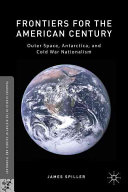 Frontiers for the American century : outer space, Antarctica, and Cold War nationalism / James Spill