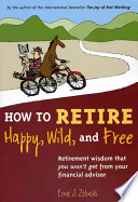 How to Retire Happy, Wild, and Free  : Retirement Wisdom that You Won't Get from Your Financial Advisor