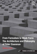 From Formalism to Weak Form  The Architecture and Philosophy of Peter Eisenman