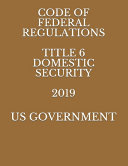 Code of Federal Regulations Title 6 Domestic Security 2019