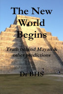 The New World Begins Truth behind Mayan & other predictions