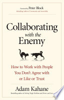"""Collaborating with the Enemy: How to Work with People You Don't Agree with Or Like Or Trust"" by Adam Kahane"