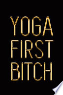 Yoga First Bitch: Elegant Gold & Black Notebook Show Them You're a Real Yogi Stylish Luxury Journal