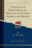 Catalogue of Batrachians and Reptiles of Central America and Mexico (Classic Reprint)