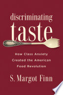 """Discriminating Taste: How Class Anxiety Created the American Food Revolution"" by S. Margot Finn"