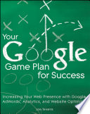 Your Google Game Plan for Success  : Increasing Your Web Presence with Google AdWords, Analytics and Website Optimizer