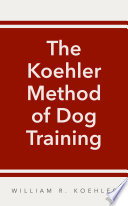 """""""The Koehler Method of Dog Training: Certified Techniques by Movieland's Most Experienced Dog Trainer"""" by William R. Koehler"""