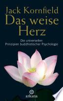Das weise Herz  : Die universellen Prinzipien buddhistischer Psychologie