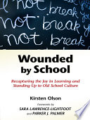 """Wounded by School: Recapturing the Joy in Learning and Standing Up to Old School Culture"" by Kirsten Olson"