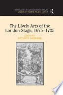 The Lively Arts Of The London Stage 1675 1725