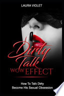 Dirty Talk Wow Effect - How to Talk Dirty, Become His Sexual Obsession