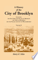 A History of the City of Brooklyn, Including the Old Town and Village of Brooklyn, the Town of Bushwick, and the Village and City of Williamsburgh. Volumes II ONLY