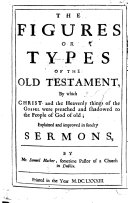 The Figures Or Types of the Old Testament  by which Christ and the Heavenly Things of the Gospel Were Preached and Shadowed to the People of God of Old  Explained and Improved  in Sundry Sermons   Edited by N  Mather