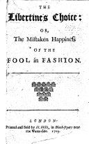 The Libertine's Choice: or, The Mistaken Happiness of the Fool in Fashion. A poem, by E. Ward