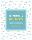 15 Minute Pilates: Four 15-Minute Workouts for Strength, Stretch, and Control