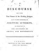 A Discourse on the True Nature of the Christian Religion  As it Stands Supported on Scripture Authority  in Opposition to the Doctrines of Arians and Methodists