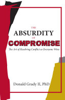 The Absurdity of Compromise   The Art of Resolving Conflict so Everyone Wins
