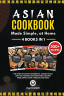 ASIAN COOKBOOK Made Simple  at Home 4 Books in 1 The Complete Guide to Essential Cusine in Asia with the Tastiest and Traditional Recipes from Japan