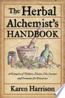 """""""The Herbal Alchemist's Handbook: A Grimoire of Philtres. Elixirs, Oils, Incense, and Formulas for Ritual Use"""" by Karen Harrison"""
