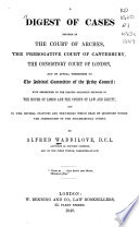 A digest of cases decided in the Court of arches  the prerogative court of Canterbury  the consistory court of London  and on appeal therefrom to the judicial committee of the privy council   c    Book