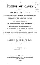 A digest of cases decided in the Court of arches  the prerogative court of Canterbury  the consistory court of London  and on appeal therefrom to the judicial committee of the privy council   c
