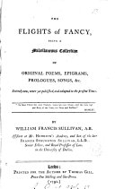 The Flights of Fancy, Being a Miscellaneous Collection of Original Poems, Epigrams, Prologues, Songs, &c. Entirely New, Never Yet Published, and Adapted to the Present Times. By William Francis Sullivan, ...
