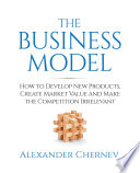 """The Business Model: How to Develop New Products, Create Market Value and Make the Competition Irrelevant"" by Alexander Chernev"