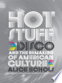 Hot Stuff  Disco and the Remaking of American Culture