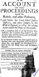 An account of the proceedings against the rebels, and other prisoners, tried before the lord chief justice Jeffries, and other judges in the West of England, in 1685, for taking arms under the duke of Monmouth ... Also an account of what was done against those in Scotland, who took arms there under the Earl of Argyle, etc.; and against the Protestants in Ireland, by the late king James, and his deputy Tyrconnel. Published from an original manuscript. To which is prefix'd, the Duke of Monmouth's, the Earl of Argyle's, and the Pretender's declarations