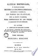Pláticas doctrinales ; ó, Explicación de toda la doctrina Cristiana, dispuesta y ordenada en forma de pláticas, con la mayor claridad, para instrucción de los fieles, y comodidad de los párrocos