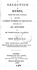 A selection of hymns from the best authors, intended to be an appendix to dr. Watts's Psalms and hymns, by J. Rippon