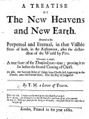A Treatise of the New Heavens and New Earth  Proved to be perpetual and eternal  in that visible state of both  in the Restitution  after the destruction of the world by fire     By T  M   etc