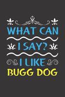 What Can I Say  I Like Bugg Dog
