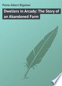 Dwellers In Arcady The Story Of An Abandoned Farm