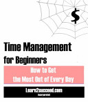 Time Management for Beginners, How to Get the Most Out of Every Day by Learn2succeed.com Inc,Learn2succeed.com Inc Staff PDF