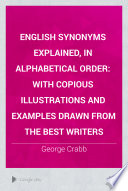 """English Synonyms Explained, in Alphabetical Order: With Copious Illustrations and Examples Drawn from the Best Writers"" by George Crabb"