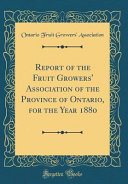 Report of the Fruit Growers' Association of the Province of Ontario, for the Year 1880 (Classic Reprint)