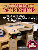 The Homemade Woodshop: Build Your Own Woodworking Machines and Jigs