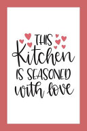 Blank Cookbook Recipes and Notes This Kitchen Is Seasoned with Love