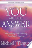 """You Are the Answer: Discovering and Fulfilling Your Soul's Purpose"" by Michael J. Tamura"