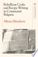 Rebellious Cooks and Recipe Writing in Communist Bulgaria