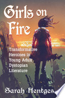 Girls on Fire, Transformative Heroines in Young Adult Dystopian Literature by Sarah Hentges PDF