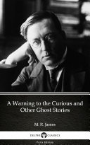 A Warning to the Curious and Other Ghost Stories by M. R. James - Delphi Classics (Illustrated) [Pdf/ePub] eBook