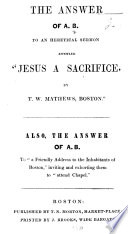 The Answer of A  B  to an Heretical Sermon Entitled    Jesus a Sacrifice  by T  W  Mathews  Boston     Also  the Answer of A  B  to    A Friendly Address to the Inhabitants of Boston    Inviting     Them to    attend Chapel
