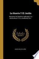 La Huerta Y El Jardín: Nociones de Botánica Aplicada Á La Horticultura Y Á La Jardinería Por...
