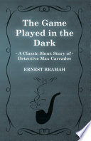 The Game Played in the Dark (A Classic Short Story of Detective Max Carrados) Online Book