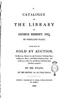 A Catalogue of the Library of George Hibbert, Esq. of Portland Place; which Will be Sold by Auction, on Monday, March 16, and Seventeen Following Days; on Monday, May 4, and Eleven Following Days; and on Monday, May 25, and Eleven Following Days, (Sundays Excepted,) by Mr. Evans, at His House, No. 93, Pall-Mall