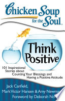 """Chicken Soup for the Soul: Think Positive: 101 Inspirational Stories about Counting Your Blessings and Having a Positive Attitude"" by Jack Canfield, Mark Victor Hansen, Amy Newmark"